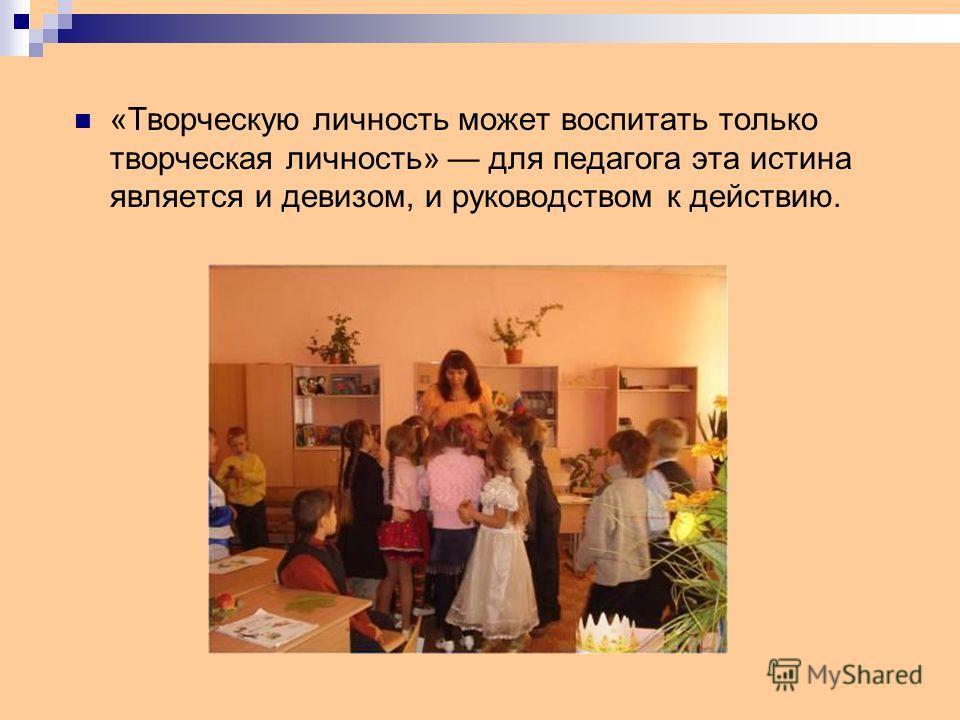 «Творческую личность может воспитать только творческая личность» для педагога эта истина является и девизом, и руководством к действию.
