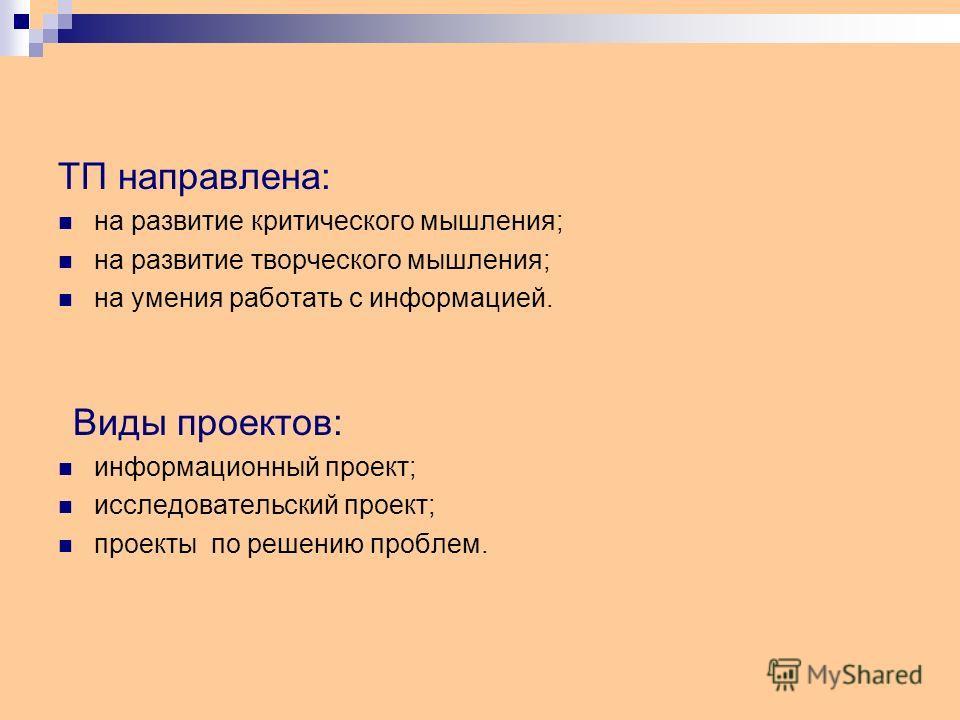 ТП направлена: на развитие критического мышления; на развитие творческого мышления; на умения работать с информацией. Виды проектов: информационный проект; исследовательский проект; проекты по решению проблем.