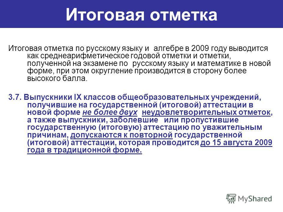 Итоговая отметка Итоговая отметка по русскому языку и алгебре в 2009 году выводится как среднеарифметическое годовой отметки и отметки, полученной на экзамене по русскому языку и математике в новой форме, при этом округление производится в сторону бо