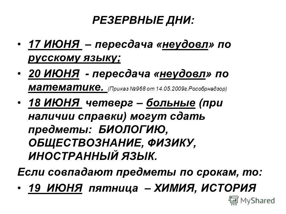 РЕЗЕРВНЫЕ ДНИ: 17 ИЮНЯ – пересдача «неудовл» по русскому языку; 20 ИЮНЯ - пересдача «неудовл» по математике. (Приказ 968 от 14.05.2009г.Рособрнадзор) 18 ИЮНЯ четверг – больные (при наличии справки) могут сдать предметы: БИОЛОГИЮ, ОБЩЕСТВОЗНАНИЕ, ФИЗИ