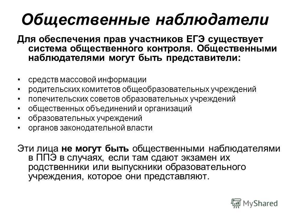 Общественные наблюдатели Для обеспечения прав участников ЕГЭ существует система общественного контроля. Общественными наблюдателями могут быть представители: средств массовой информации родительских комитетов общеобразовательных учреждений попечитель