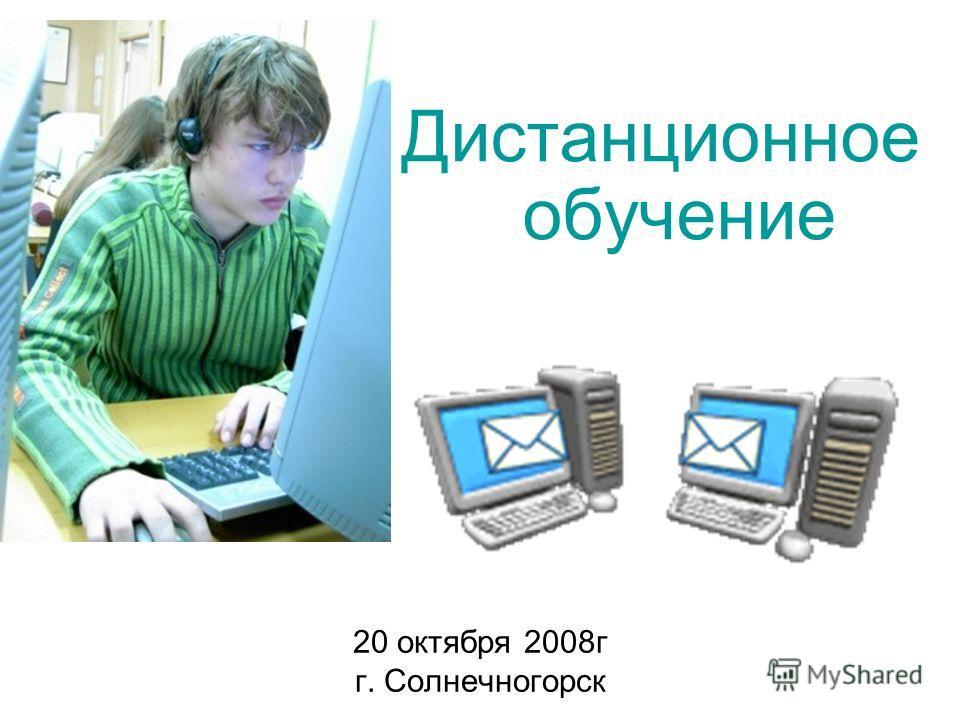 20 октября 2008г г. Солнечногорск Дистанционное обучение