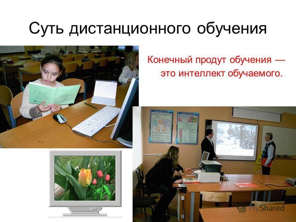 Суть дистанционного обучения Конечный продут обучения это интеллект обучаемого.