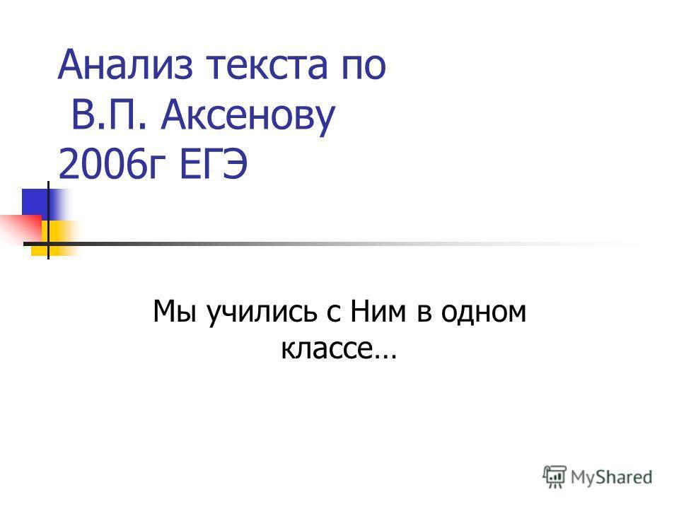 Анализ текста по В.П. Аксенову 2006г ЕГЭ Мы учились с Ним в одном классе…