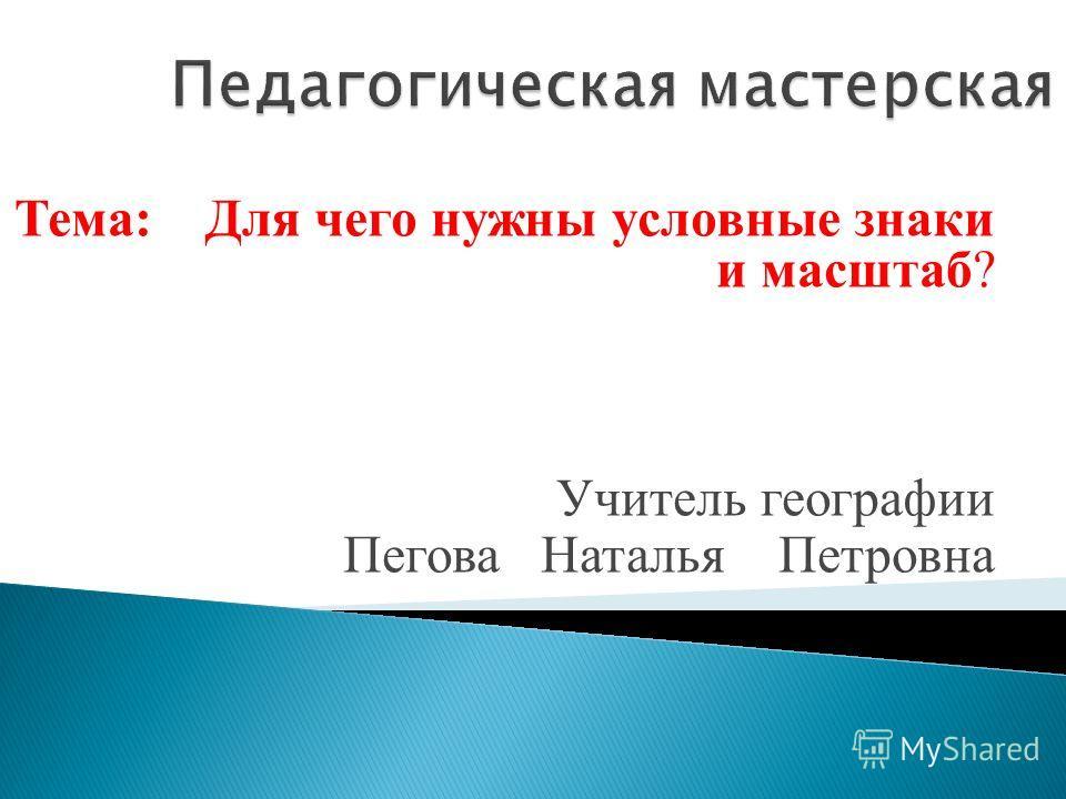 Тема: Для чего нужны условные знаки и масштаб? Учитель географии Пегова Наталья Петровна