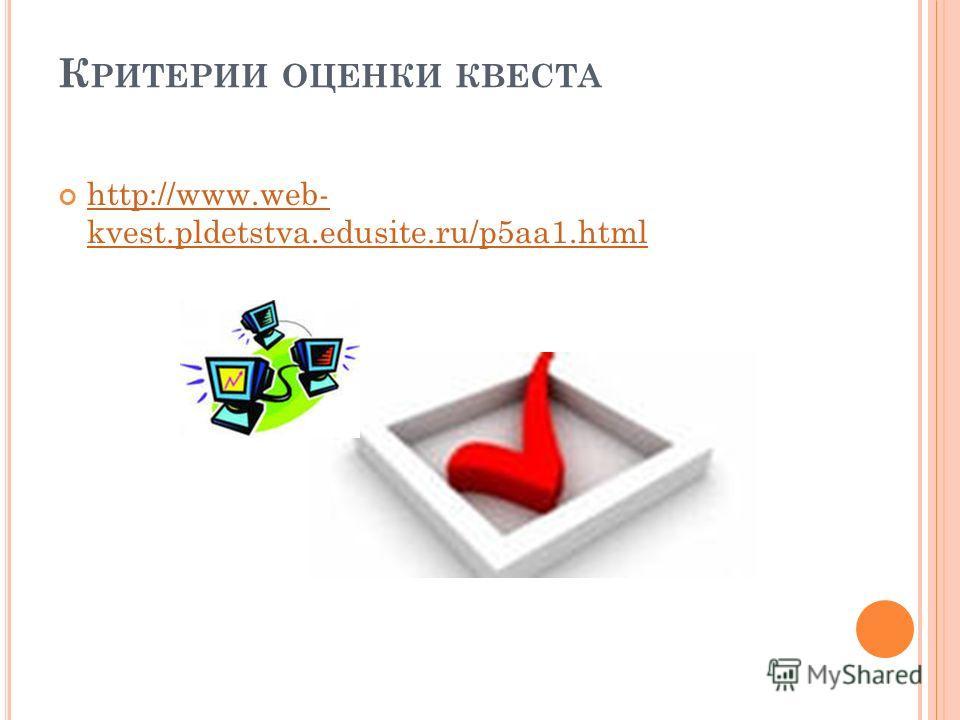 К РИТЕРИИ ОЦЕНКИ КВЕСТА http://www.web- kvest.pldetstva.edusite.ru/p5aa1.html http://www.web- kvest.pldetstva.edusite.ru/p5aa1.html