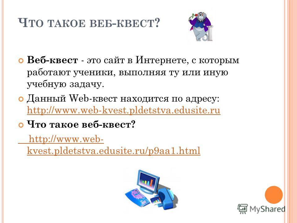Ч ТО ТАКОЕ ВЕБ - КВЕСТ ? Веб-квест - это сайт в Интернете, с которым работают ученики, выполняя ту или иную учебную задачу. Данный Web-квест находится по адресу: http://www.web-kvest.pldetstva.edusite.ru http://www.web-kvest.pldetstva.edusite.ru Что