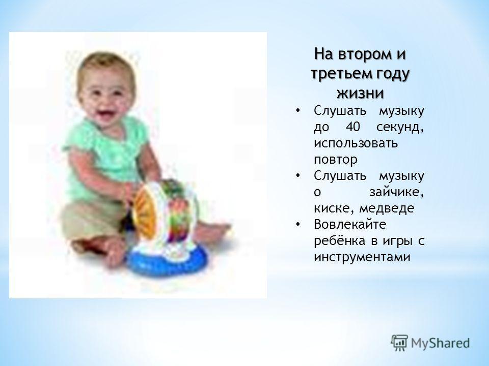 На втором и третьем году жизни Слушать музыку до 40 секунд, использовать повтор Слушать музыку о зайчике, киске, медведе Вовлекайте ребёнка в игры с инструментами