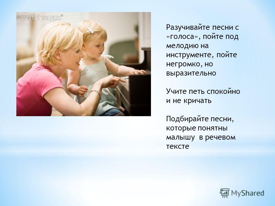 Разучивайте песни с «голоса», пойте под мелодию на инструменте, пойте негромко, но выразительно Учите петь спокойно и не кричать Подбирайте песни, которые понятны малышу в речевом тексте
