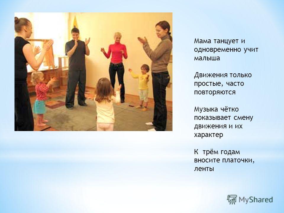 Мама танцует и одновременно учит малыша Движения только простые, часто повторяются Музыка чётко показывает смену движения и их характер К трём годам вносите платочки, ленты