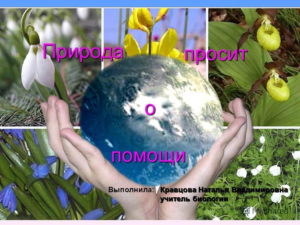 Природа просит о помощи Кравцова Наталья Владимировна учитель биологии Выполнила: