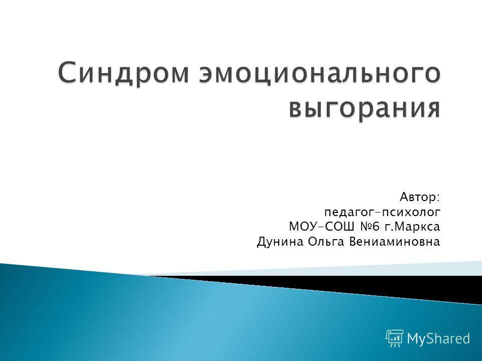 Автор: педагог-психолог МОУ-СОШ 6 г.Маркса Дунина Ольга Вениаминовна