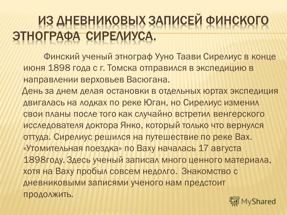 Финский ученый этнограф Ууно Таави Сирелиус в конце июня 1898 года с г. Томска отправился в экспедицию в направлении верховьев Васюгана. День за днем делая остановки в отдельных юртах экспедиция двигалась на лодках по реке Юган, но Сирелиус изменил с