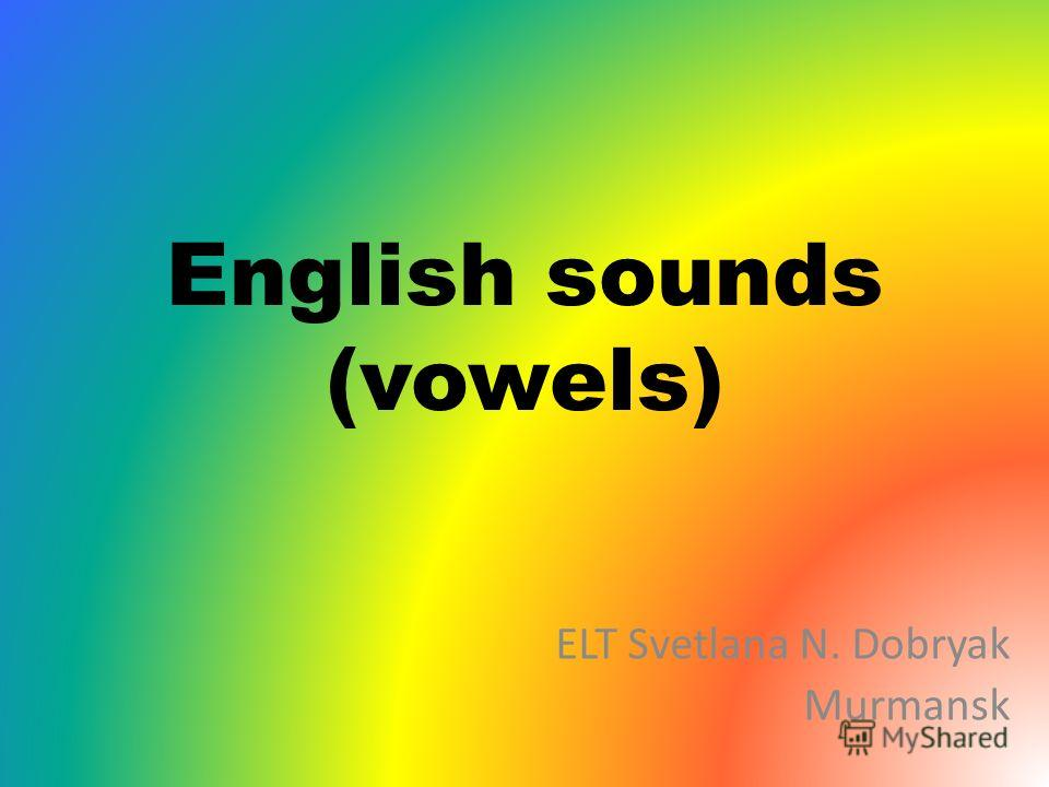 English sounds (vowels) ELT Svetlana N. Dobryak Murmansk