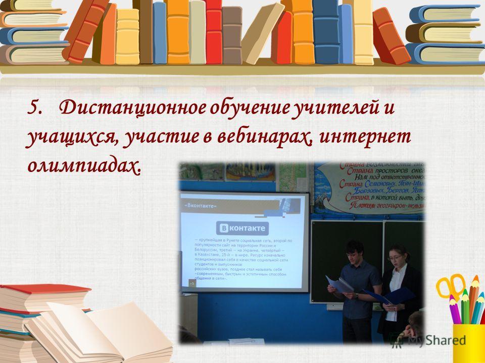5. Дистанционное обучение учителей и учащихся, участие в вебинарах, интернет олимпиадах.