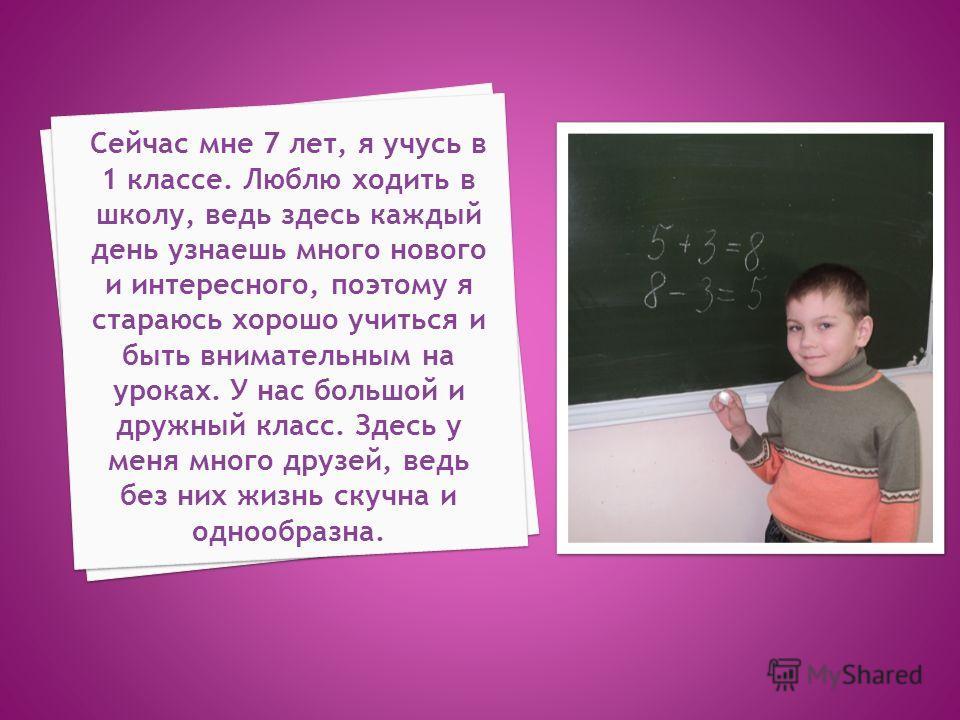 Сейчас мне 7 лет, я учусь в 1 классе. Люблю ходить в школу, ведь здесь каждый день узнаешь много нового и интересного, поэтому я стараюсь хорошо учиться и быть внимательным на уроках. У нас большой и дружный класс. Здесь у меня много друзей, ведь без
