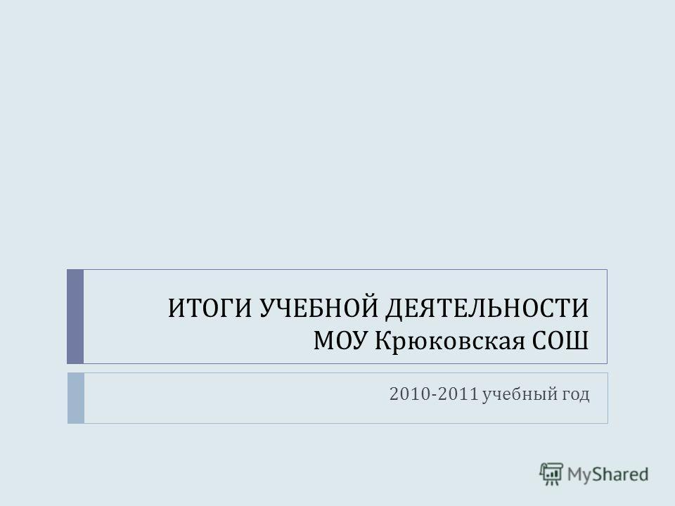 ИТОГИ УЧЕБНОЙ ДЕЯТЕЛЬНОСТИ МОУ Крюковская СОШ 2010-2011 учебный год