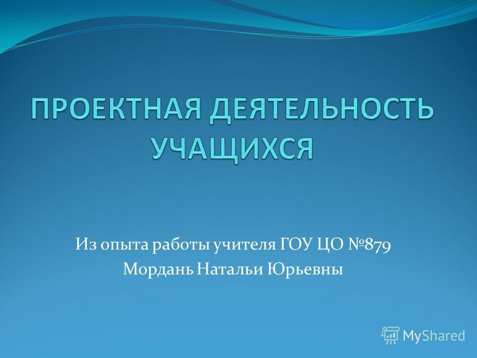 Из опыта работы учителя ГОУ ЦО 879 Мордань Натальи Юрьевны
