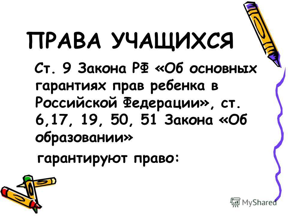 ПРАВА УЧАЩИХСЯ Ст. 9 Закона РФ «Об основных гарантиях прав ребенка в Российской Федерации», ст. 6,17, 19, 50, 51 Закона «Об образовании» гарантируют право: