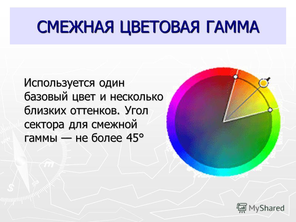 СМЕЖНАЯ ЦВЕТОВАЯ ГАММА Используется один базовый цвет и несколько близких оттенков. Угол сектора для смежной гаммы не более 45° Используется один базовый цвет и несколько близких оттенков. Угол сектора для смежной гаммы не более 45°