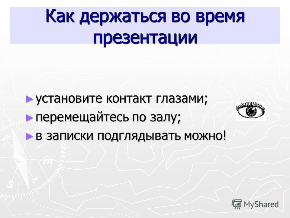 Как держаться во время презентации установите контакт глазами; установите контакт глазами; перемещайтесь по залу; перемещайтесь по залу; в записки подглядывать можно! в записки подглядывать можно!