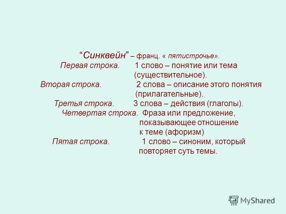 Синквейн – франц. « пятистрочье». Первая строка. 1 слово – понятие или тема (существительное). Вторая строка. 2 слова – описание этого понятия (прилагательные). Третья строка. 3 слова – действия (глаголы). Четвертая строка. Фраза или предложение, пок
