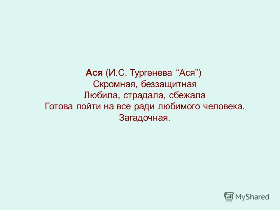 Ася (И.С. Тургенева Ася) Скромная, беззащитная Любила, страдала, сбежала Готова пойти на все ради любимого человека. Загадочная.