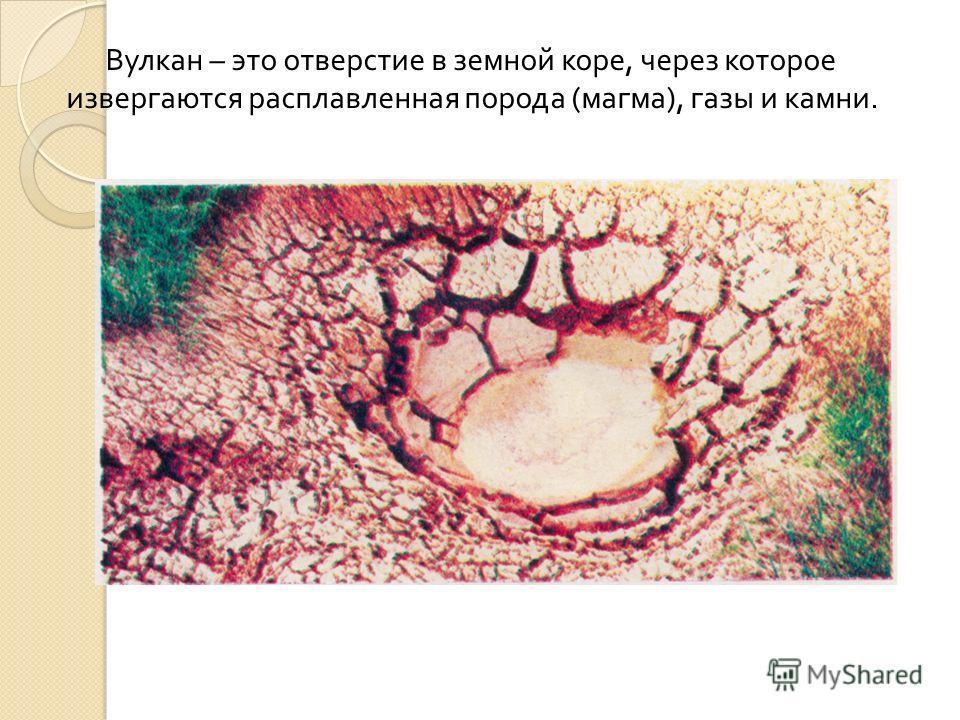 Вулкан – это отверстие в земной коре, через которое извергаются расплавленная порода ( магма ), газы и камни.