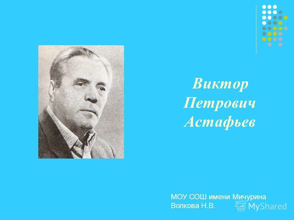 Виктор Петрович Астафьев МОУ СОШ имени Мичурина Волкова Н.В.