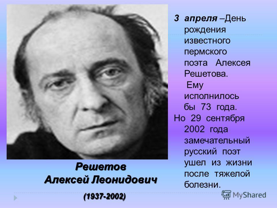 3апреля –День рождения известного пермского поэта Алексея Решетова. Ему исполнилось бы 73 года. Но 29 сентября 2002 года замечательный русский поэт ушел из жизни после тяжелой болезни. Решетов Алексей Леонидович (1937-2002) (1937-2002)