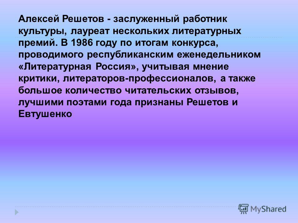 Алексей Решетов - заслуженный работник культуры, лауреат нескольких литературных премий. В 1986 году по итогам конкурса, проводимого республиканским еженедельником «Литературная Россия», учитывая мнение критики, литераторов-профессионалов, а также бо