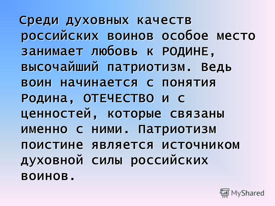 Среди духовных качеств российских воинов особое место занимает любовь к РОДИНЕ, высочайший патриотизм. Ведь воин начинается с понятия Родина, ОТЕЧЕСТВО и с ценностей, которые связаны именно с ними. Патриотизм поистине является источником духовной сил