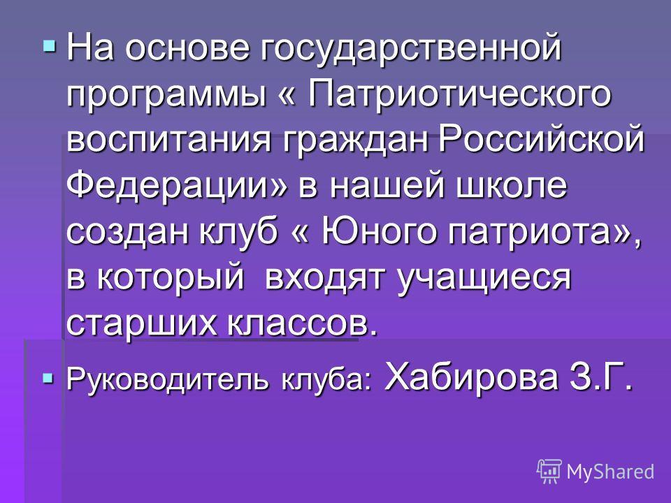 На основе государственной программы « Патриотического воспитания граждан Российской Федерации» в нашей школе создан клуб « Юного патриота», в который входят учащиеся старших классов. На основе государственной программы « Патриотического воспитания гр