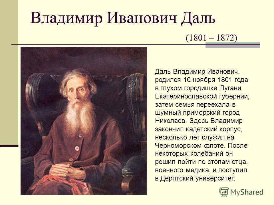 Владимир Иванович Даль (1801 – 1872) Даль Владимир Иванович, родился 10 ноября 1801 года в глухом городишке Лугани Екатеринославской губернии, затем семья переехала в шумный приморский город Николаев. Здесь Владимир закончил кадетский корпус, несколь