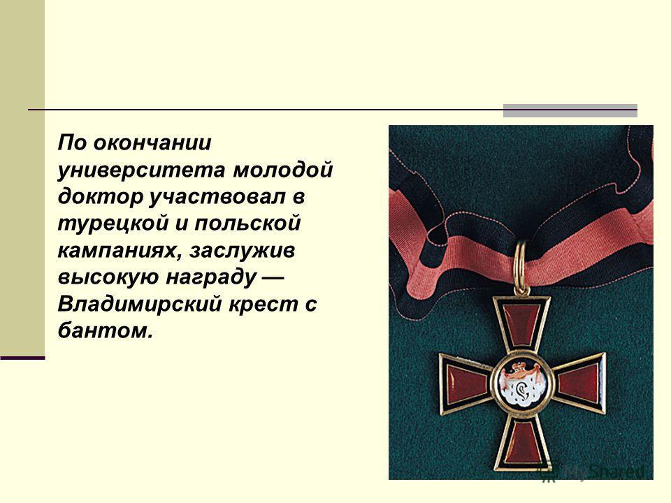 По окончании университета молодой доктор участвовал в турецкой и польской кампаниях, заслужив высокую награду Владимирский крест с бантом.