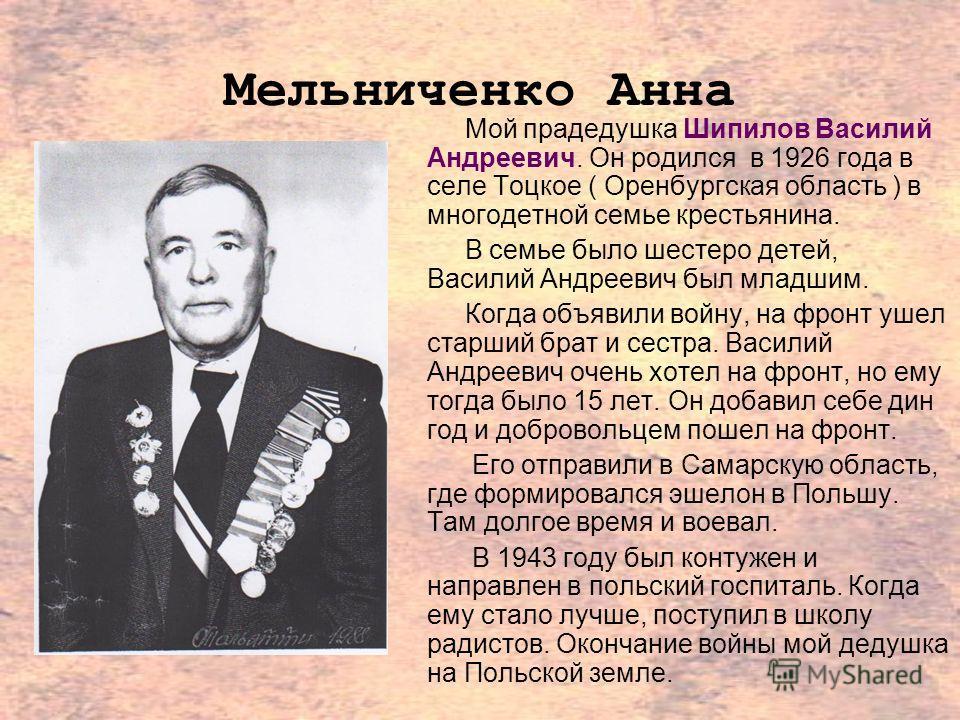 Мельниченко Анна Мой прадедушка Шипилов Василий Андреевич. Он родился в 1926 года в селе Тоцкое ( Оренбургская область ) в многодетной семье крестьянина. В семье было шестеро детей, Василий Андреевич был младшим. Когда объявили войну, на фронт ушел с