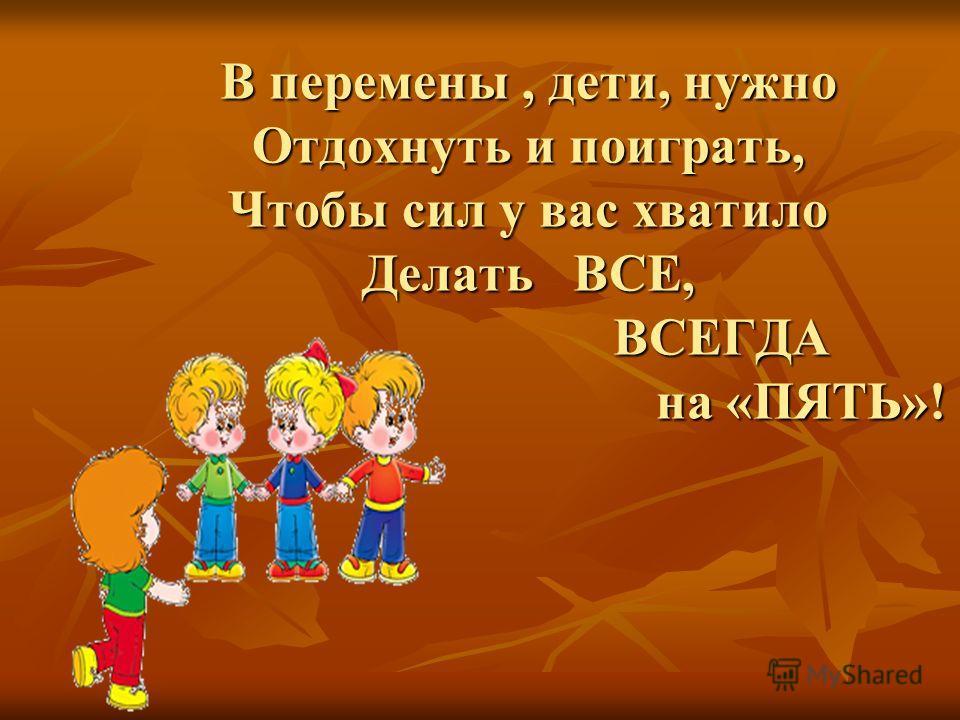 В перемены, дети, нужно Отдохнуть и поиграть, Чтобы сил у вас хватило Делать ВСЕ, ВСЕГДА на «ПЯТЬ»!