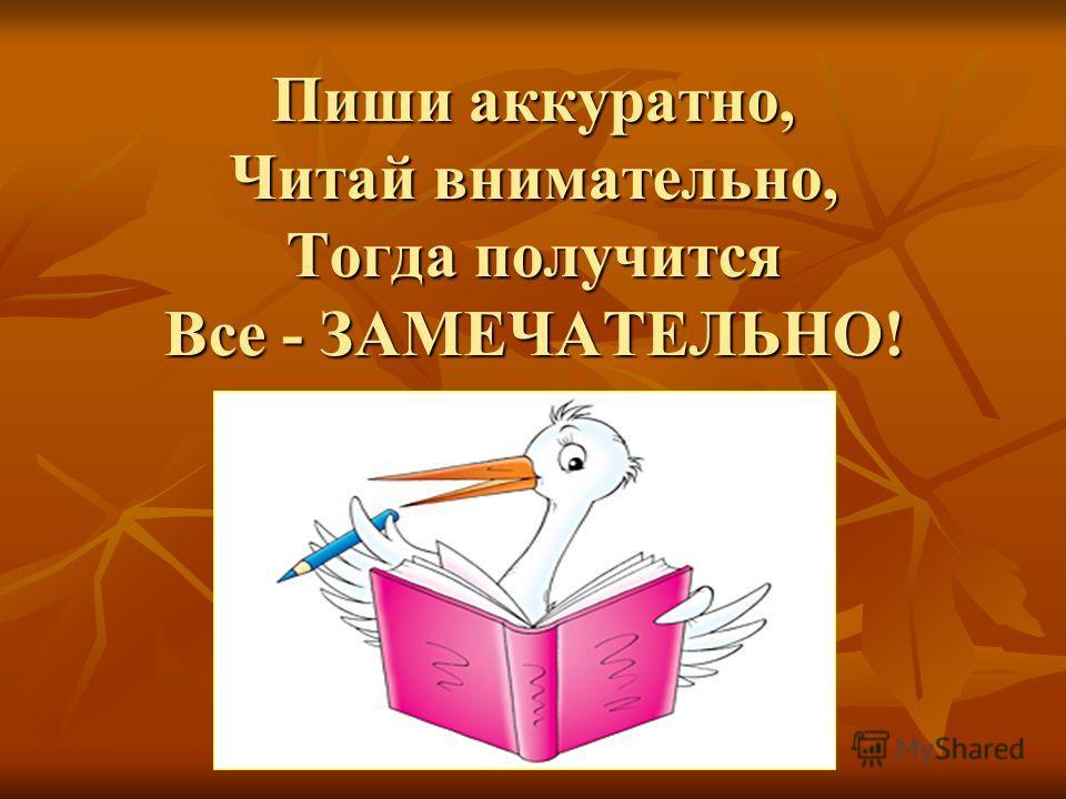 Пиши аккуратно, Читай внимательно, Тогда получится Все - ЗАМЕЧАТЕЛЬНО!