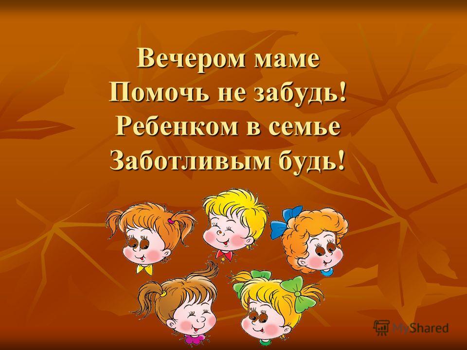Вечером маме Помочь не забудь! Ребенком в семье Заботливым будь!