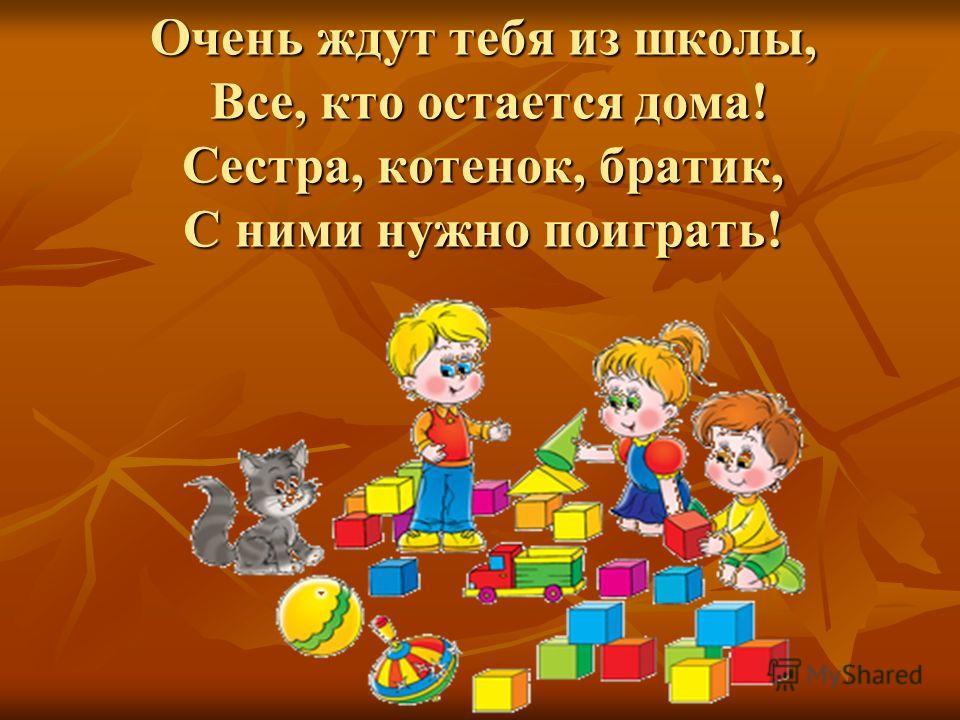 Очень ждут тебя из школы, Все, кто остается дома! Сестра, котенок, братик, С ними нужно поиграть!