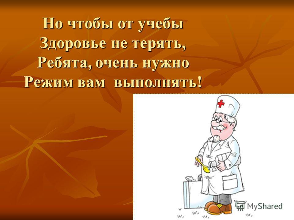 Но чтобы от учебы Здоровье не терять, Ребята, очень нужно Режим вам выполнять!