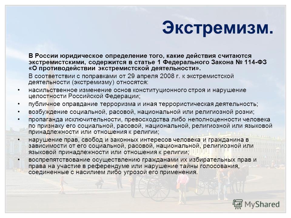 Экстремизм. В России юридическое определение того, какие действия считаются экстремистскими, содержится в статье 1 Федерального Закона 114-ФЗ «О противодействии экстремистской деятельности». В соответствии с поправками от 29 апреля 2008 г. к экстреми
