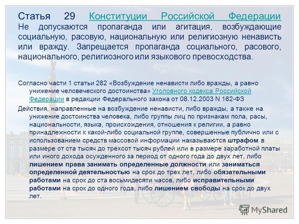 Статья 29 Конституции Российской Федерации Не допускаются пропаганда или агитация, возбуждающие социальную, расовую, национальную или религиозную ненависть или вражду. Запрещается пропаганда социального, расового, национального, религиозного или язык