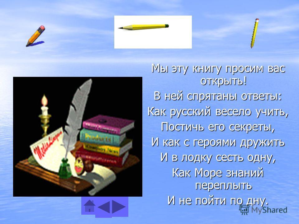 Мы эту книгу просим вас открыть! В ней спрятаны ответы: Как русский весело учить, Постичь его секреты, И как с героями дружить И в лодку сесть одну, Как Море знаний переплыть И не пойти по дну.