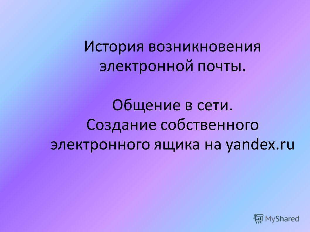 История возникновения электронной почты. Общение в сети. Создание собственного электронного ящика на yandex.ru