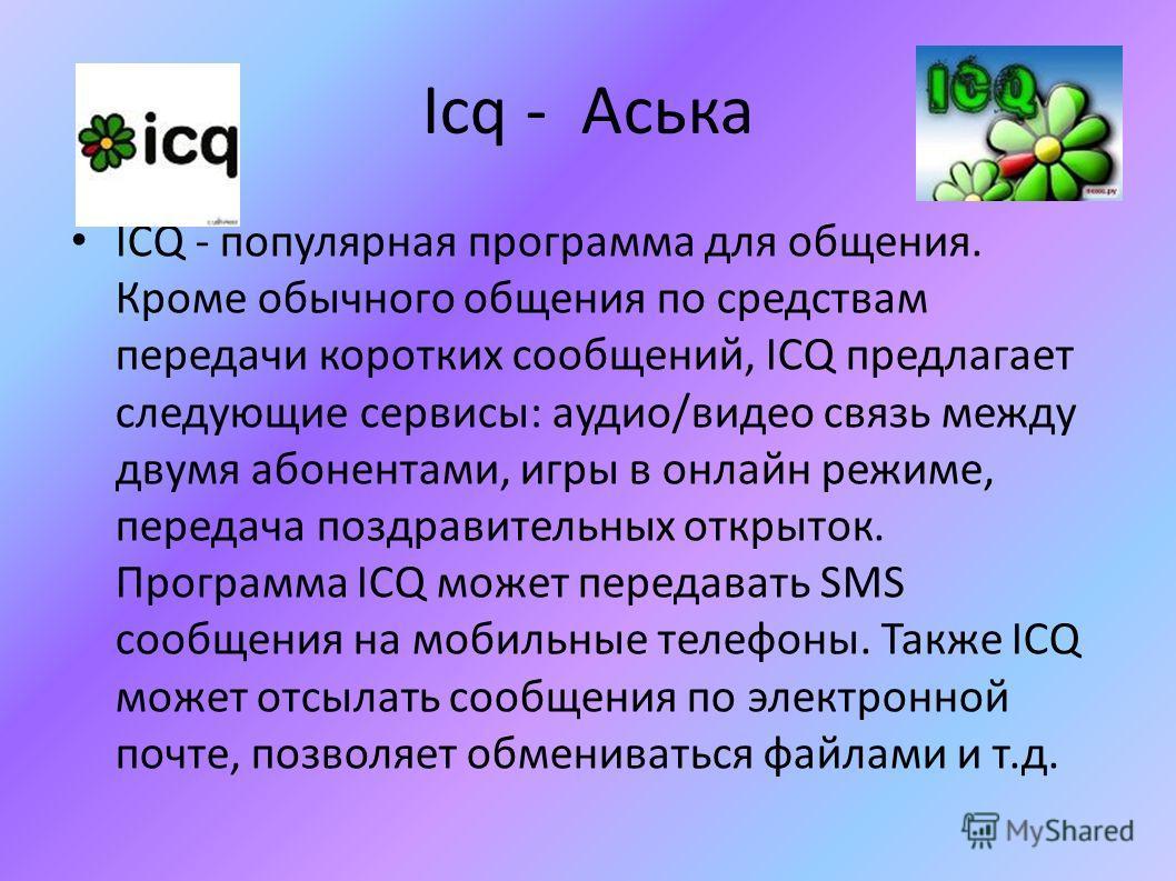 Icq - Аська ICQ - популярная программа для общения. Кроме обычного общения по средствам передачи коротких сообщений, ICQ предлагает следующие сервисы: аудио/видео связь между двумя абонентами, игры в онлайн режиме, передача поздравительных открыток.