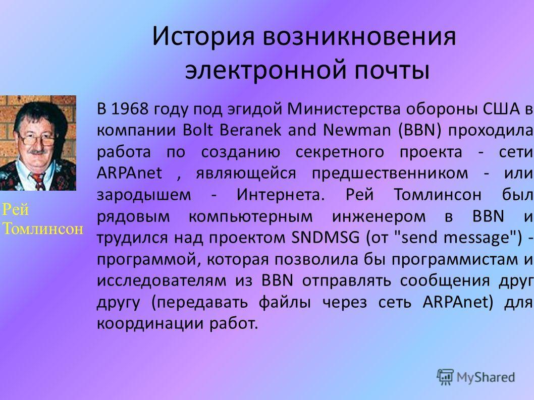 История возникновения электронной почты В 1968 году под эгидой Министерства обороны США в компании Bolt Beranek and Newman (BBN) проходила работа по созданию секретного проекта - сети ARPAnet, являющейся предшественником - или зародышем - Интернета.