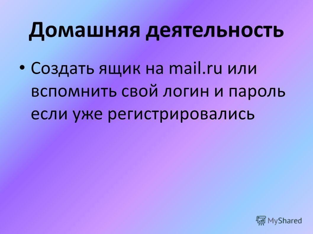 Домашняя деятельность Создать ящик на mail.ru или вспомнить свой логин и пароль если уже регистрировались