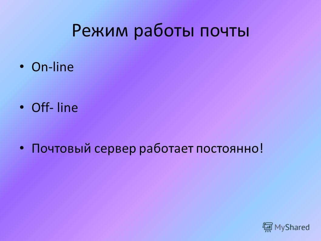 Режим работы почты On-line Off- line Почтовый сервер работает постоянно!