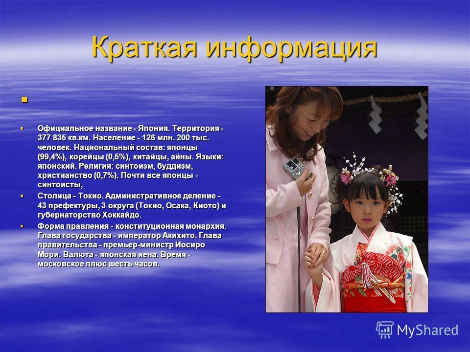 Краткая информация Официальное название - Япония. Территория - 377 835 кв.км. Население - 126 млн. 200 тыс. человек. Национальный состав: японцы (99,4%), корейцы (0,5%), китайцы, айны. Языки: японский. Религия: синтоизм, буддизм, христианство (0,7%).
